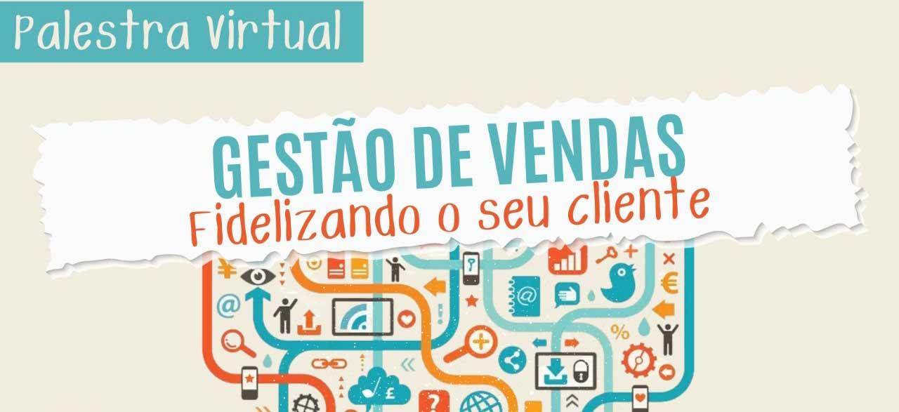 Palestra Virtual – Gestão de vendas – Fidelizando o seu cliente